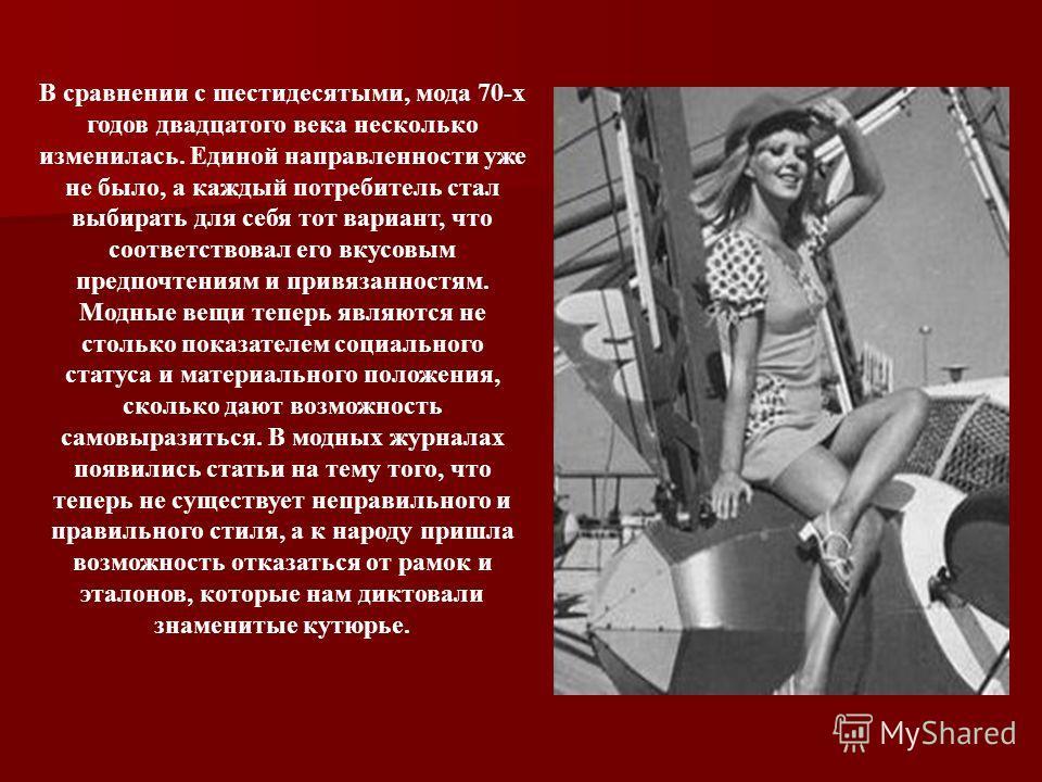 В сравнении с шестидесятыми, мода 70-х годов двадцатого века несколько изменилась. Единой направленности уже не было, а каждый потребитель стал выбирать для себя тот вариант, что соответствовал его вкусовым предпочтениям и привязанностям. Модные вещи