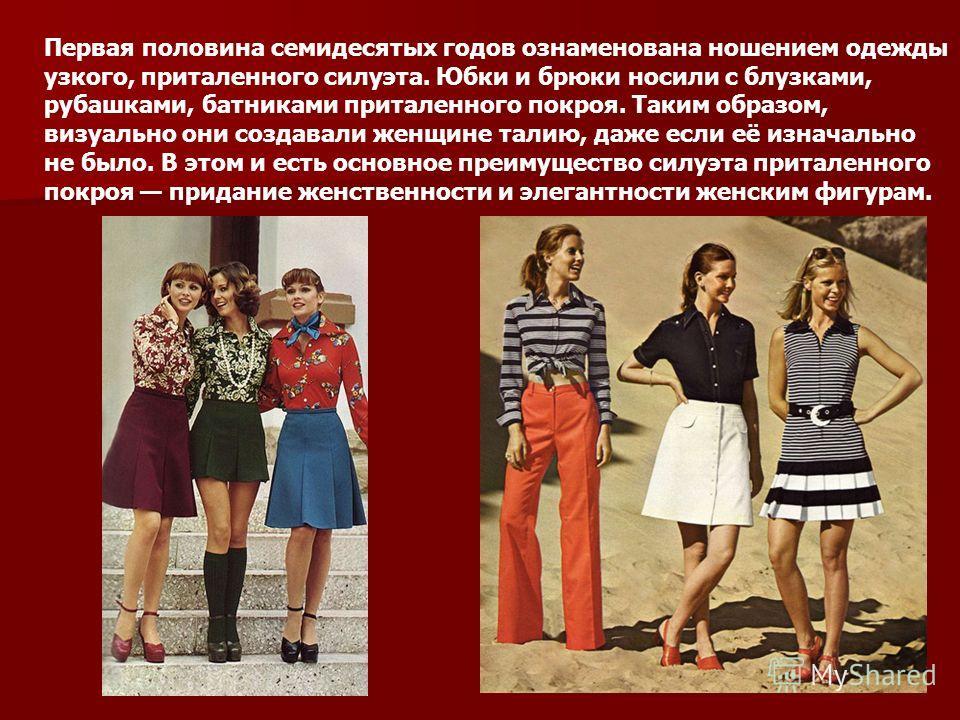 Первая половина семидесятых годов ознаменована ношением одежды узкого, приталенного силуэта. Юбки и брюки носили с блузками, рубашками, батниками приталенного покроя. Таким образом, визуально они создавали женщине талию, даже если её изначально не бы