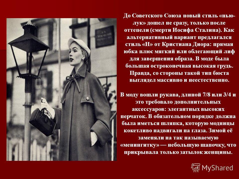 До Советского Союза новый стиль «нью- лук» дошел не сразу, только после оттепели (смерти Иосифа Сталина). Как альтернативный вариант предлагался стиль «Н» от Кристиана Диора: прямая юбка плюс мягкий или облегающий лиф для завершения образа. В моде бы
