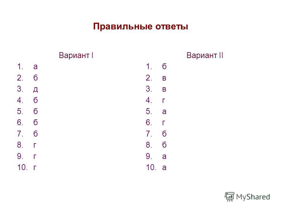 Правильные ответы Вариант I 1.а 2.б 3.д 4.б 5.б 6.б 7.б 8.г 9.г 10.г Вариант II 1.б 2.в 3.в 4.г 5.а 6.г 7.б 8.б 9.а 10.а
