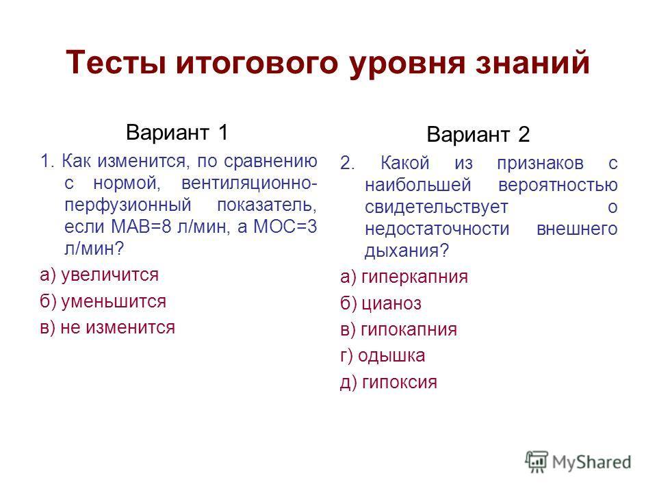Тесты итогового уровня знаний Вариант 1 1. Как изменится, по сравнению с нормой, вентиляционно- перфузионный показатель, если МАВ=8 л/мин, а МОС=3 л/мин? а) увеличится б) уменьшится в) не изменится Вариант 2 2. Какой из признаков с наибольшей вероятн