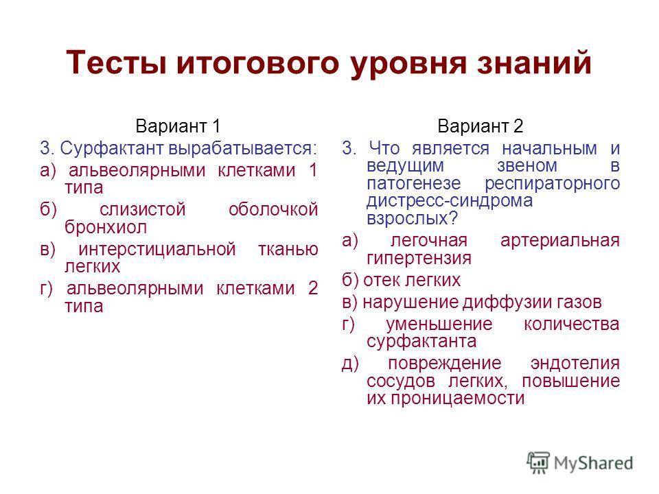 Тесты итогового уровня знаний Вариант 1 3. Сурфактант вырабатывается: а) альвеолярными клетками 1 типа б) слизистой оболочкой бронхиол в) интерстициальной тканью легких г) альвеолярными клетками 2 типа Вариант 2 3. Что является начальным и ведущим зв