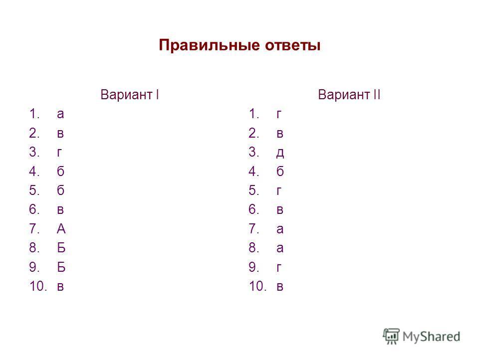 Правильные ответы Вариант I 1.а 2.в 3.г 4.б 5.б 6.в 7.А 8.Б 9.Б 10.в Вариант II 1.г 2.в 3.д 4.б 5.г 6.в 7.а 8.а 9.г 10.в