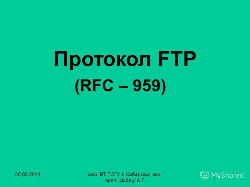 20.05.2014каф. ВТ, ТОГУ, г. Хабаровск, вед. преп. Шоберг А.Г. 1 Протокол FTP (RFC – 959)