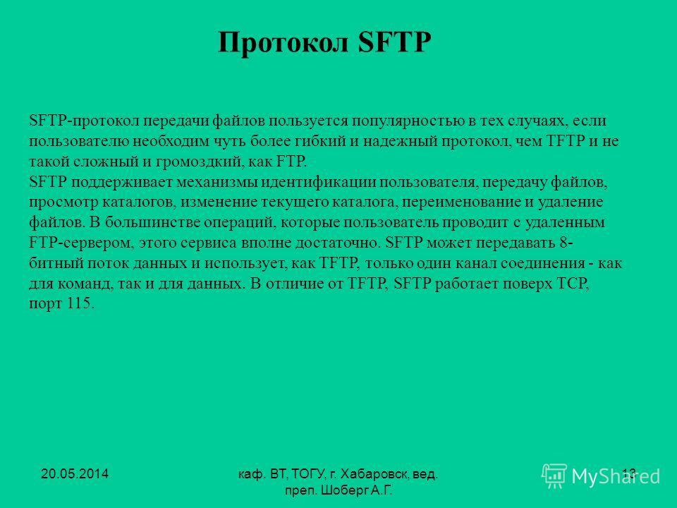 20.05.2014каф. ВТ, ТОГУ, г. Хабаровск, вед. преп. Шоберг А.Г. 13 Протокол SFTP SFTP-протокол передачи файлов пользуется популярностью в тех случаях, если пользователю необходим чуть более гибкий и надежный протокол, чем TFTP и не такой сложный и гром