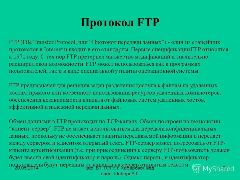 20.05.2014каф. ВТ, ТОГУ, г. Хабаровск, вед. преп. Шоберг А.Г. 2 Протокол FTP FTP (File Transfer Protocol, или Протокол передачи данных) - один из старейших протоколов в Internet и входит в его стандарты. Первые спецификации FTP относятся к 1971 году.