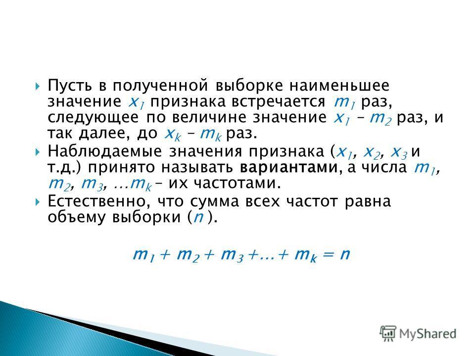 Пусть в полученной выборке наименьшее значение x 1 признака встречается m 1 раз, следующее по величине значение x 1 – m 2 раз, и так далее, до х k – m k раз. Наблюдаемые значения признака (x 1, x 2, x 3 и т.д.) принято называть вариантами, а числа m
