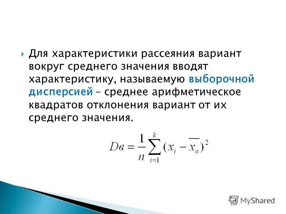 Для характеристики рассеяния вариант вокруг среднего значения вводят характеристику, называемую выборочной дисперсией – среднее арифметическое квадратов отклонения вариант от их среднего значения.