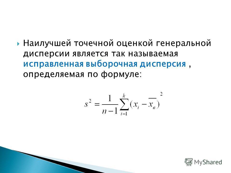 Наилучшей точечной оценкой генеральной дисперсии является так называемая исправленная выборочная дисперсия, определяемая по формуле: