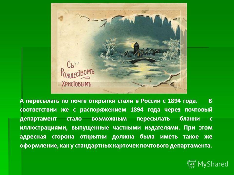 А пересылать по почте открытки стали в России с 1894 года. В соответствии же с распоряжением 1894 года через почтовый департамент стало возможным пересылать бланки с иллюстрациями, выпущенные частными издателями. При этом адресная сторона открытки до