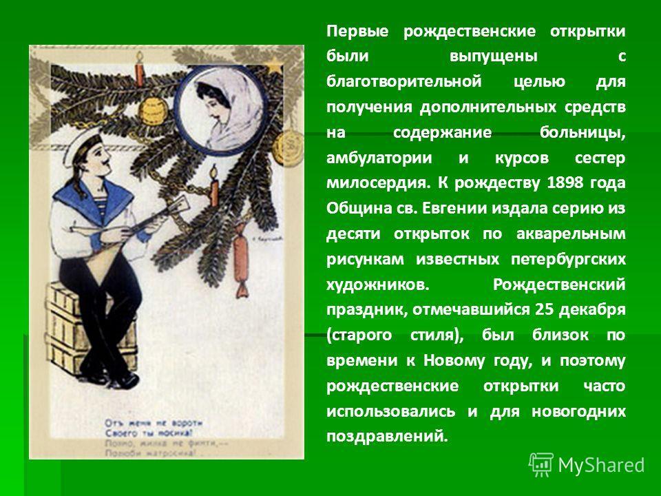 Первые рождественские открытки были выпущены с благотворительной целью для получения дополнительных средств на содержание больницы, амбулатории и курсов сестер милосердия. К рождеству 1898 года Община св. Евгении издала серию из десяти открыток по ак