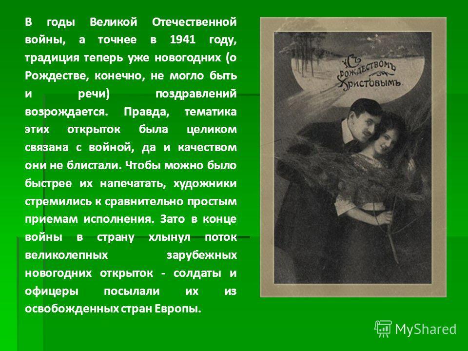 В годы Великой Отечественной войны, а точнее в 1941 году, традиция теперь уже новогодних (о Рождестве, конечно, не могло быть и речи) поздравлений возрождается. Правда, тематика этих открыток была целиком связана с войной, да и качеством они не блист