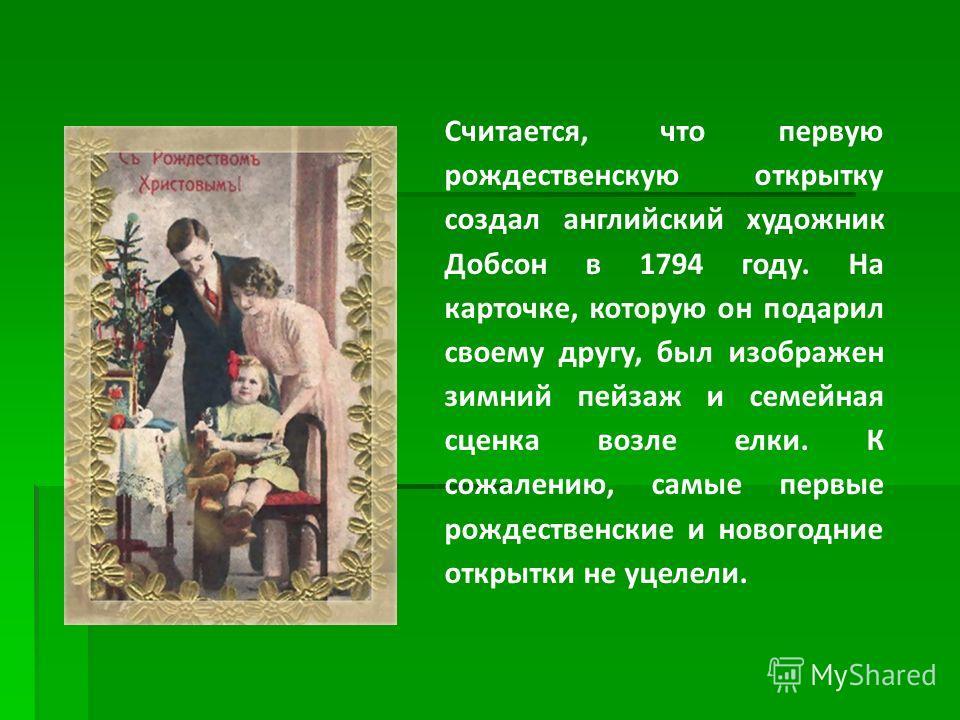 Считается, что первую рождественскую открытку создал английский художник Добсон в 1794 году. На карточке, которую он подарил своему другу, был изображен зимний пейзаж и семейная сценка возле елки. К сожалению, самые первые рождественские и новогодние