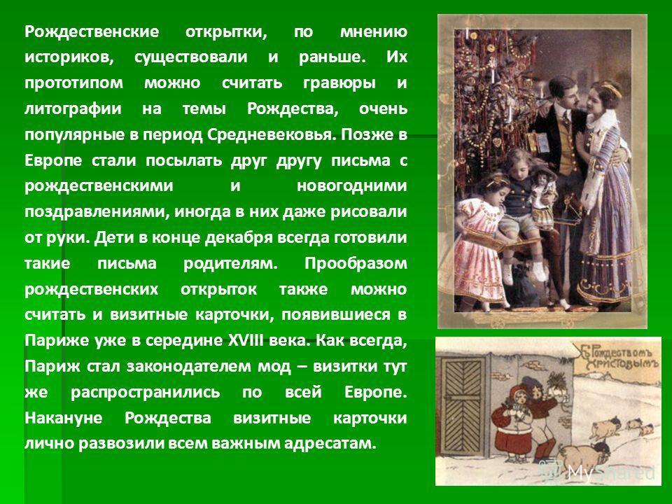 Рождественские открытки, по мнению историков, существовали и раньше. Их прототипом можно считать гравюры и литографии на темы Рождества, очень популярные в период Средневековья. Позже в Европе стали посылать друг другу письма с рождественскими и ново