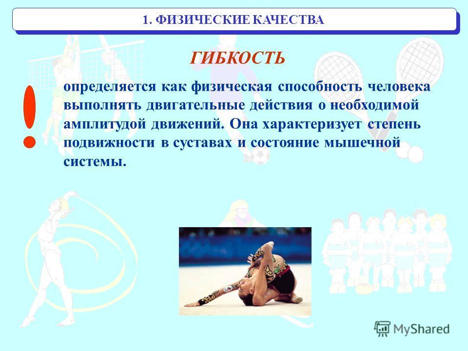 1. ФИЗИЧЕСКИЕ КАЧЕСТВА ГИБКОСТЬ определяется как физическая способность человека выполнять двигательные действия о необходимой амплитудой движений. Она характеризует степень подвижности в суставах и состояние мышечной системы.