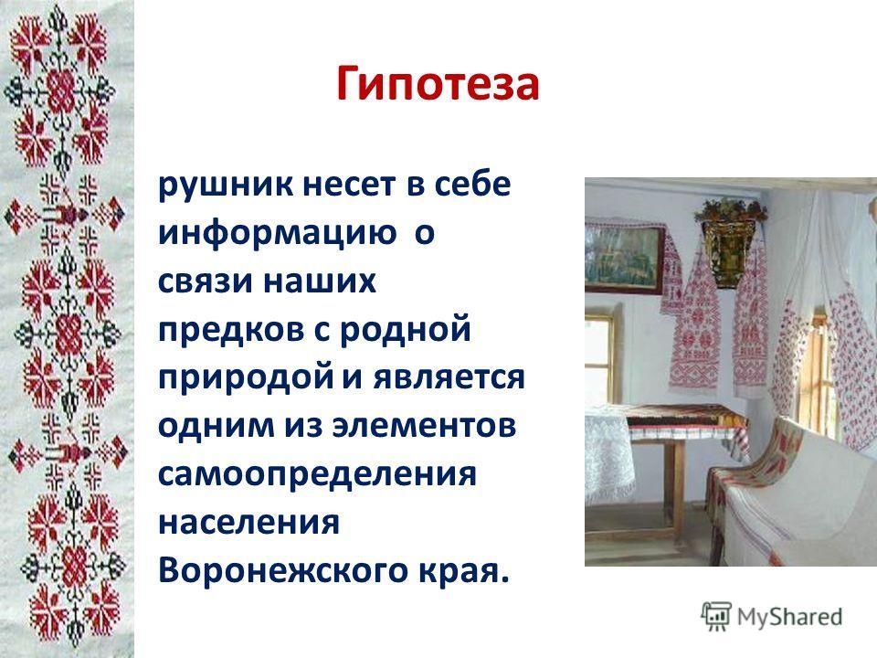 Гипотеза рушник несет в себе информацию о связи наших предков с родной природой и является одним из элементов самоопределения населения Воронежского края.