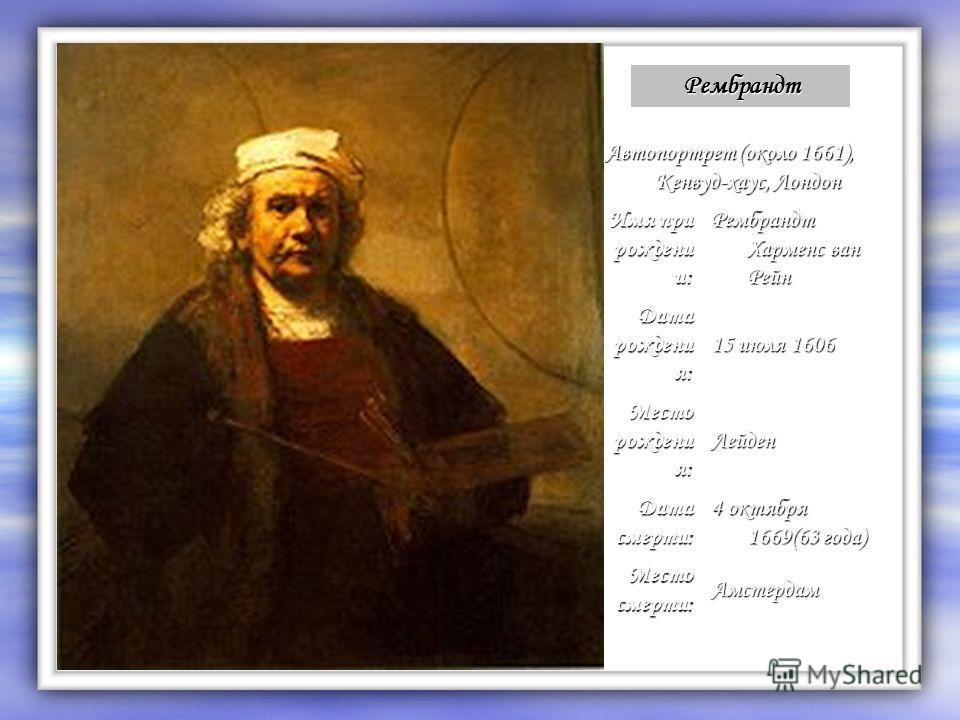 Рембрандт Автопортрет (около 1661), Кенвуд-хаус, Лондон Имя при рождени и: Рембрандт Харменс ван Рейн Дата рождени я: 15 июля 1606 Место рождени я: Лейден Дата смерти: 4 октября 1669(63 года) Место смерти: Амстердам