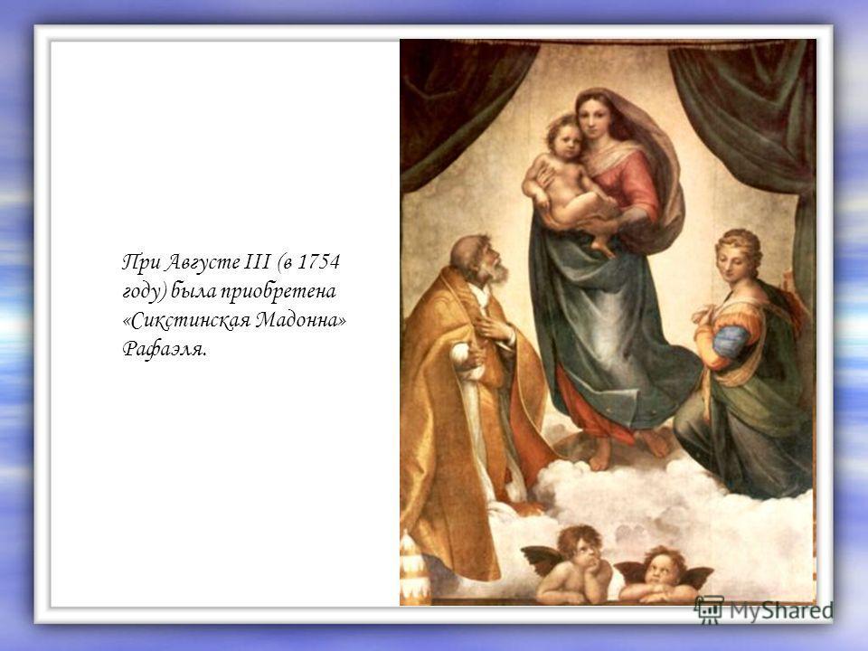 При Августе III (в 1754 году) была приобретена «Сикстинская Мадонна» Рафаэля.