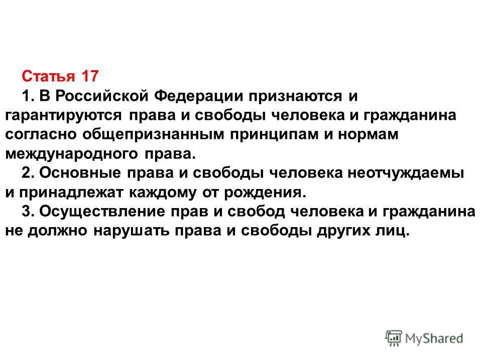 Статья 17 1. В Российской Федерации признаются и гарантируются права и свободы человека и гражданина согласно общепризнанным принципам и нормам международного права. 2. Основные права и свободы человека неотчуждаемы и принадлежат каждому от рождения.