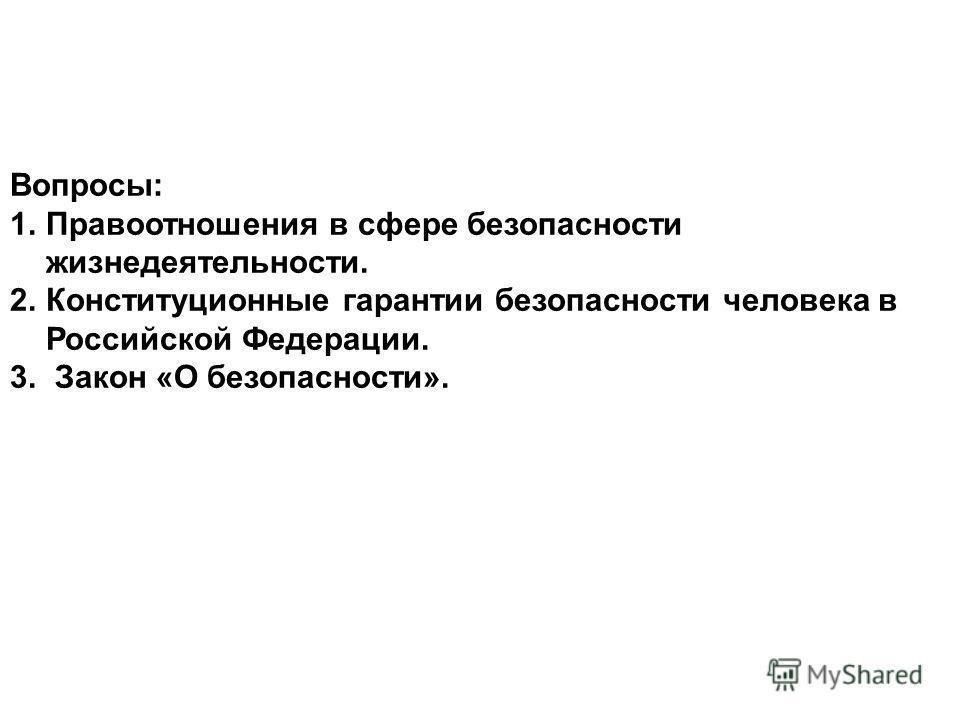Вопросы: 1.Правоотношения в сфере безопасности жизнедеятельности. 2.Конституционные гарантии безопасности человека в Российской Федерации. 3. Закон «О безопасности».