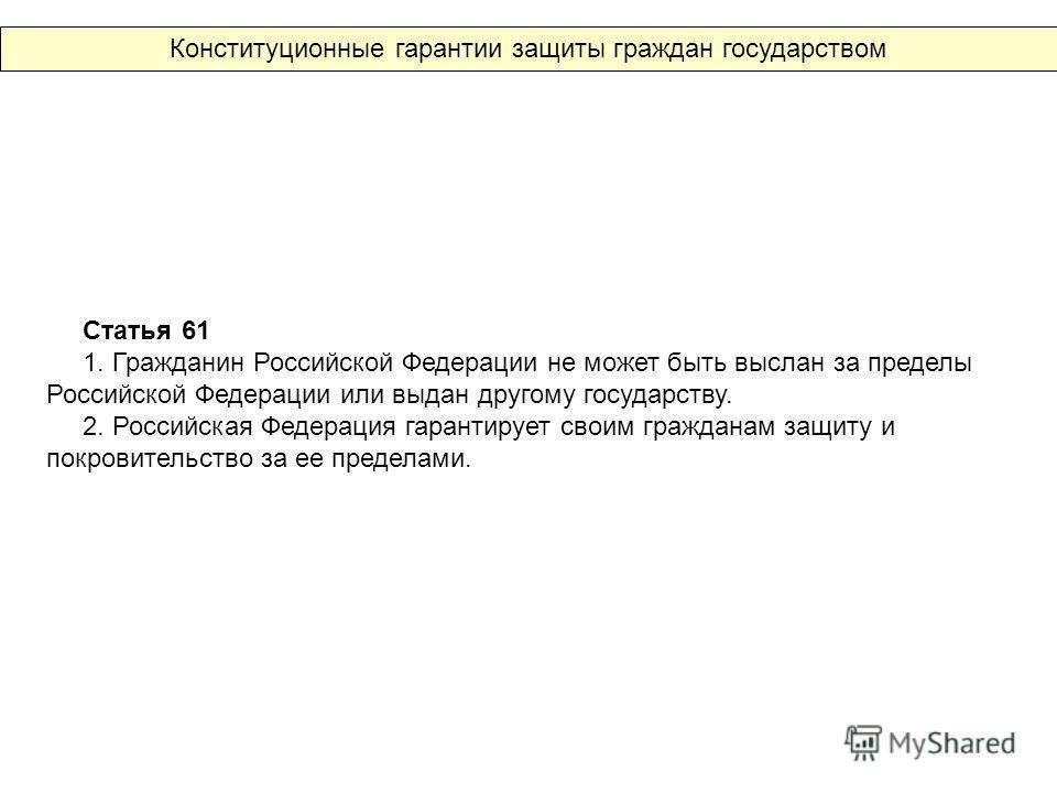 Статья 61 1. Гражданин Российской Федерации не может быть выслан за пределы Российской Федерации или выдан другому государству. 2. Российская Федерация гарантирует своим гражданам защиту и покровительство за ее пределами. Конституционные гарантии защ