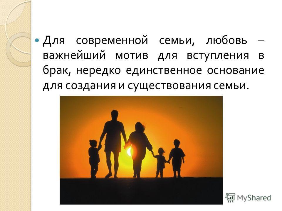 Для современной семьи, любовь – важнейший мотив для вступления в брак, нередко единственное основание для создания и существования семьи.