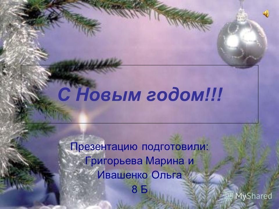 С Новым годом!!! Презентацию подготовили: Григорьева Марина и Ивашенко Ольга 8 Б