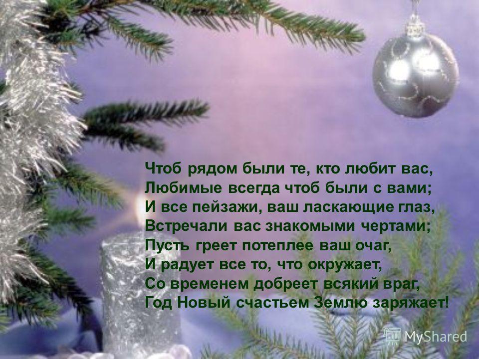 Чтоб рядом были те, кто любит вас, Любимые всегда чтоб были с вами; И все пейзажи, ваш ласкающие глаз, Встречали вас знакомыми чертами; Пусть греет потеплее ваш очаг, И радует все то, что окружает, Со временем добреет всякий враг, Год Новый счастьем