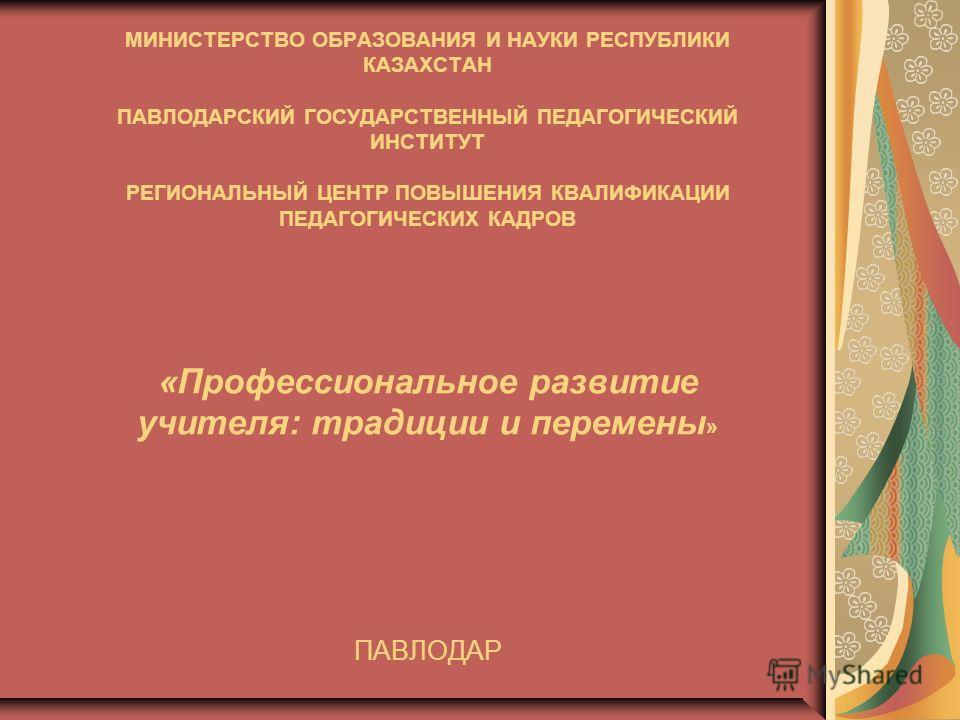 МИНИСТЕРСТВО ОБРАЗОВАНИЯ И НАУКИ РЕСПУБЛИКИ КАЗАХСТАН ПАВЛОДАРСКИЙ ГОСУДАРСТВЕННЫЙ ПЕДАГОГИЧЕСКИЙ ИНСТИТУТ РЕГИОНАЛЬНЫЙ ЦЕНТР ПОВЫШЕНИЯ КВАЛИФИКАЦИИ ПЕДАГОГИЧЕСКИХ КАДРОВ «Профессиональное развитие учителя: традиции и перемены » ПАВЛОДАР