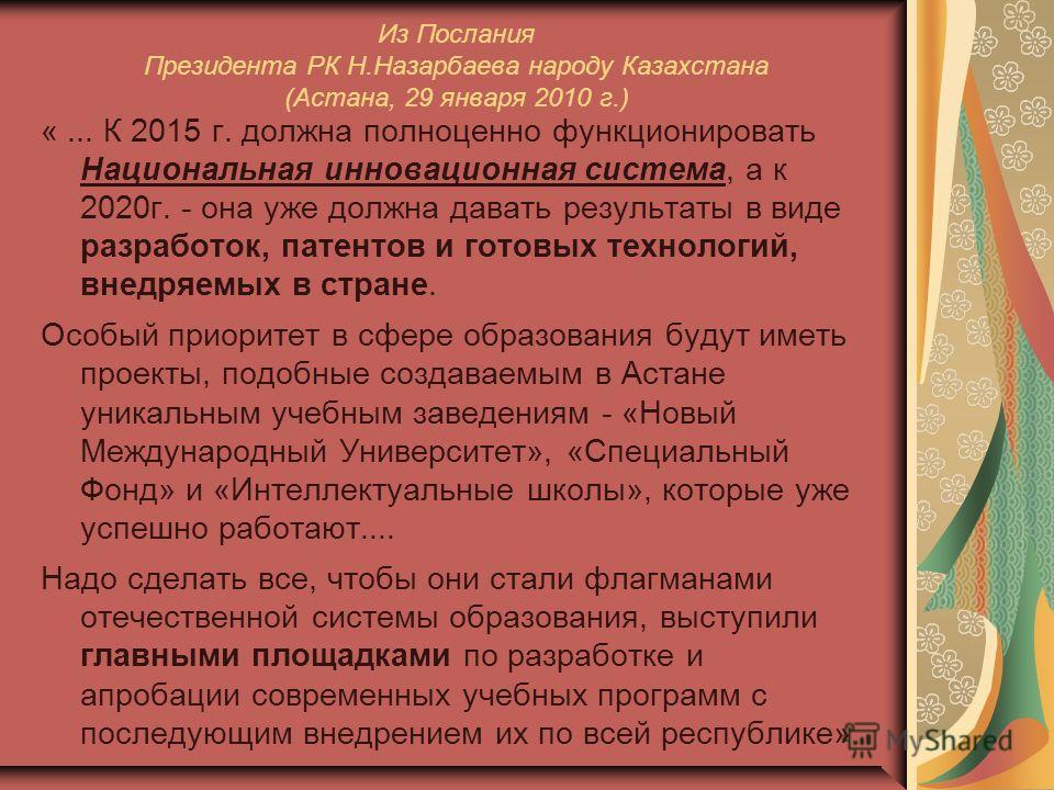 Из Послания Президента РК Н.Назарбаева народу Казахстана (Астана, 29 января 2010 г.) «... К 2015 г. должна полноценно функционировать Национальная инновационная система, а к 2020г. - она уже должна давать результаты в виде разработок, патентов и гото