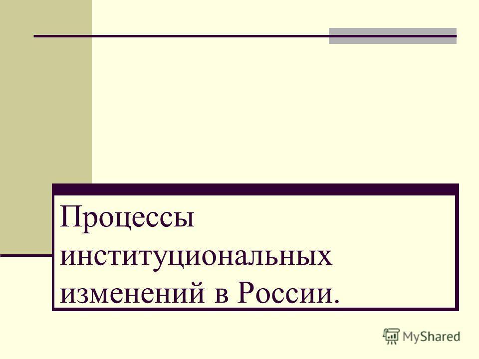 Процессы институциональных изменений в России.