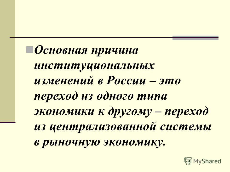 Основная причина институциональных изменений в России – это переход из одного типа экономики к другому – переход из централизованной системы в рыночную экономику.