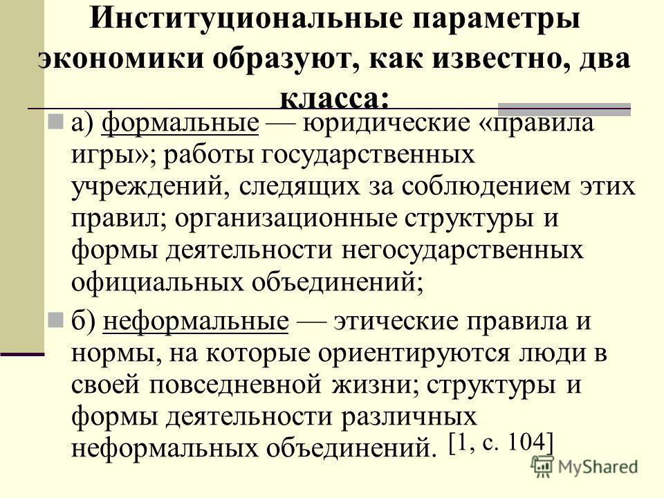 Институциональные параметры экономики образуют, как известно, два класса: а) формальные юридические «правила игры»; работы государственных учреждений, следящих за соблюдением этих правил; организационные структуры и формы деятельности негосударственн