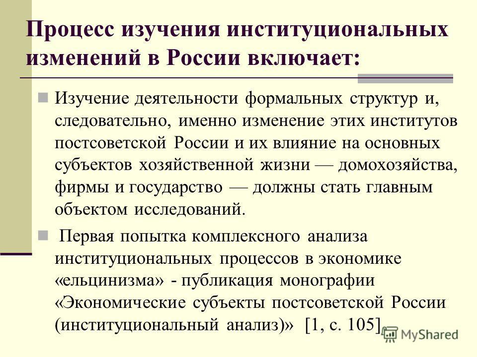Процесс изучения институциональных изменений в России включает: Изучение деятельности формальных структур и, следовательно, именно изменение этих институтов постсоветской России и их влияние на основных субъектов хозяйственной жизни домохозяйства, фи