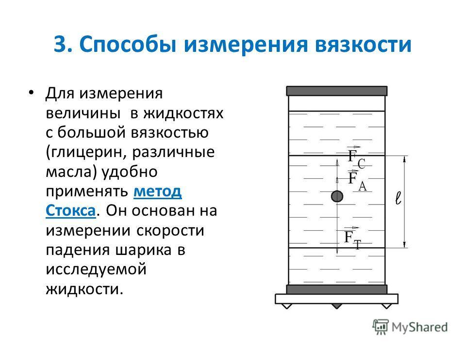 3. Способы измерения вязкости Для измерения величины в жидкостях с большой вязкостью (глицерин, различные масла) удобно применять метод Стокса. Он основан на измерении скорости падения шарика в исследуемой жидкости.
