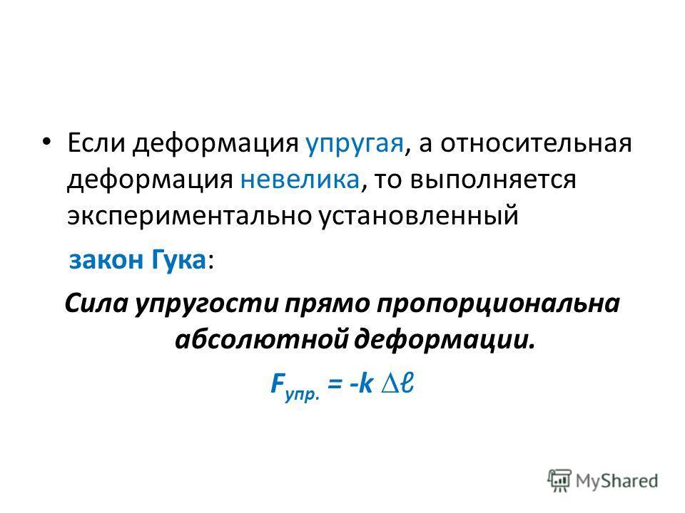 Если деформация упругая, а относительная деформация невелика, то выполняется экспериментально установленный закон Гука: Сила упругости прямо пропорциональна абсолютной деформации. F упр. = -k