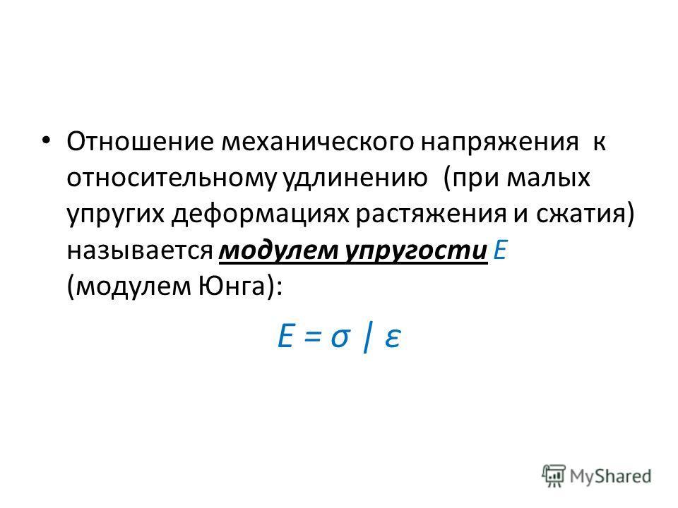 Отношение механического напряжения к относительному удлинению (при малых упругих деформациях растяжения и сжатия) называется модулем упругости Е (модулем Юнга): E = σ   ε