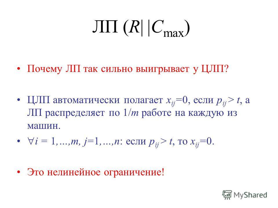 ЛП (R| |C max ) Почему ЛП так сильно выигрывает у ЦЛП? ЦЛП автоматически полагает x ij =0, если p ij > t, а ЛП распределяет по 1/m работе на каждую из машин. i = 1,…,m, j=1,…,n: если p ij > t, то x ij =0. Это нелинейное ограничение!
