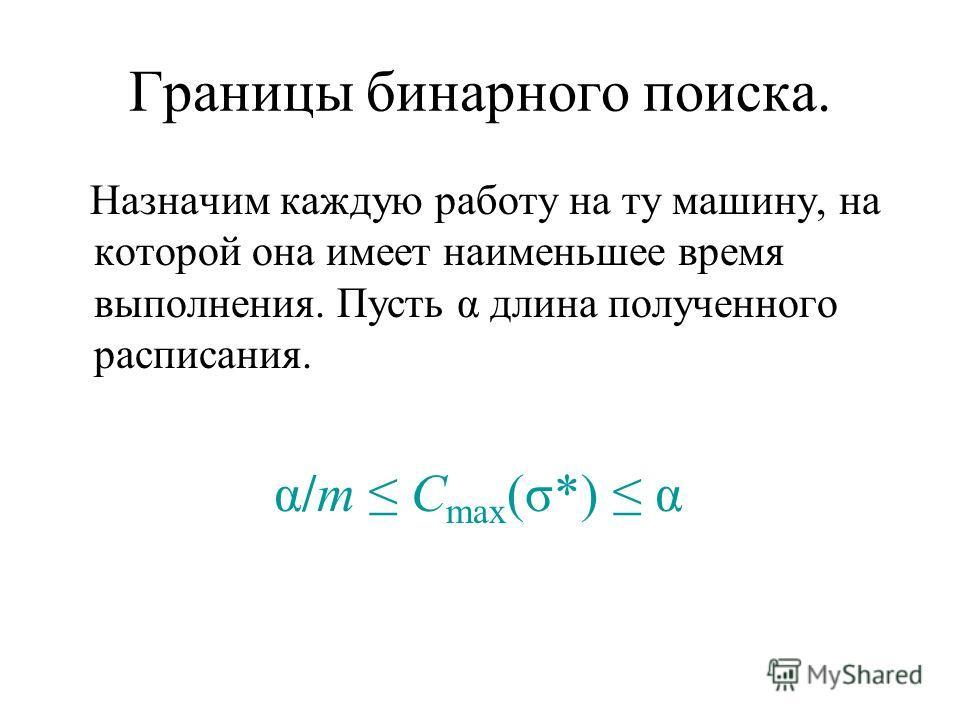 Границы бинарного поиска. Назначим каждую работу на ту машину, на которой она имеет наименьшее время выполнения. Пусть α длина полученного расписания. α/m C max (σ*) α