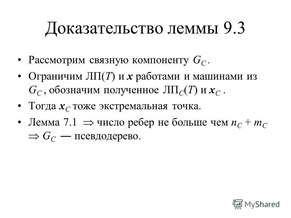Доказательство леммы 9.3 Рассмотрим связную компоненту G C. Ограничим ЛП(T) и x работами и машинами из G C, обозначим полученное ЛП C (T) и x C. Тогда x C тоже экстремальная точка. Лемма 7.1 число ребер не больше чем n C + m C G C псевдодерево.