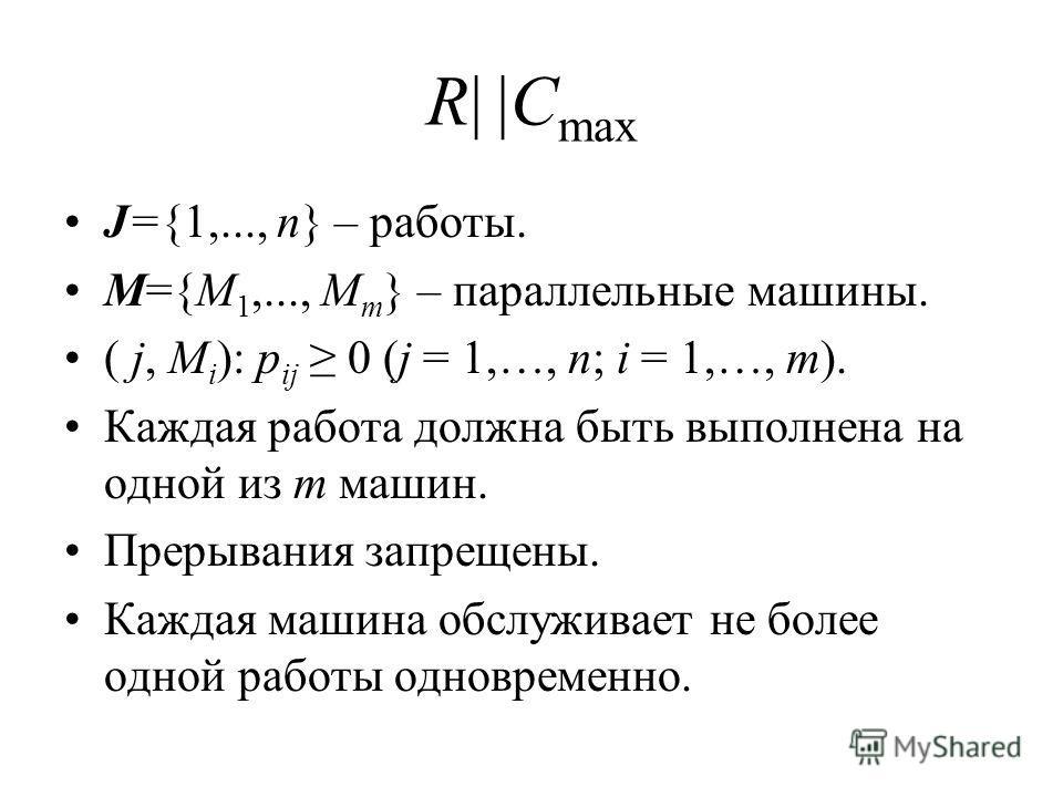 R| |C max J={1,..., n} – работы. M={M 1,..., M m } – параллельные машины. ( j, M i ): p ij 0 (j = 1,…, n; i = 1,…, m). Каждая работа должна быть выполнена на одной из m машин. Прерывания запрещены. Каждая машина обслуживает не более одной работы одно