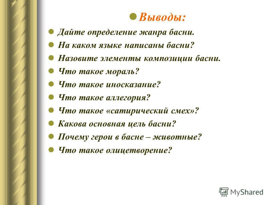 Выводы: Дайте определение жанра басни. На каком языке написаны басни? Назовите элементы композиции басни. Что такое мораль? Что такое иносказание? Что такое аллегория? Что такое «сатирический смех»? Какова основная цель басни? Почему герои в басне –