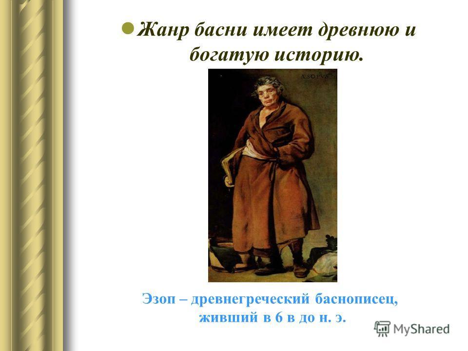 Жанр басни имеет древнюю и богатую историю. Эзоп – древнегреческий баснописец, живший в 6 в до н. э.