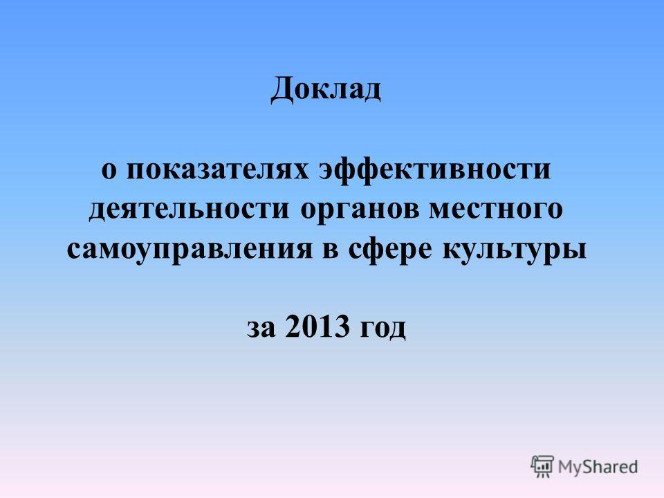 Доклад о показателях эффективности деятельности органов местного самоуправления в сфере культуры за 2013 год