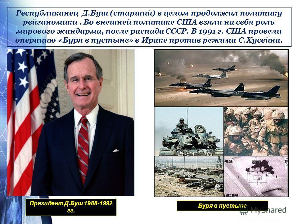 Республиканец Д.Буш (старший) в целом продолжил политику рейганомики. Во внешней политике США взяли на себя роль мирового жандарма, после распада СССР. В 1991 г. США провели операцию «Буря в пустыне» в Ираке против режима С.Хусейна. Президент Д.Буш 1
