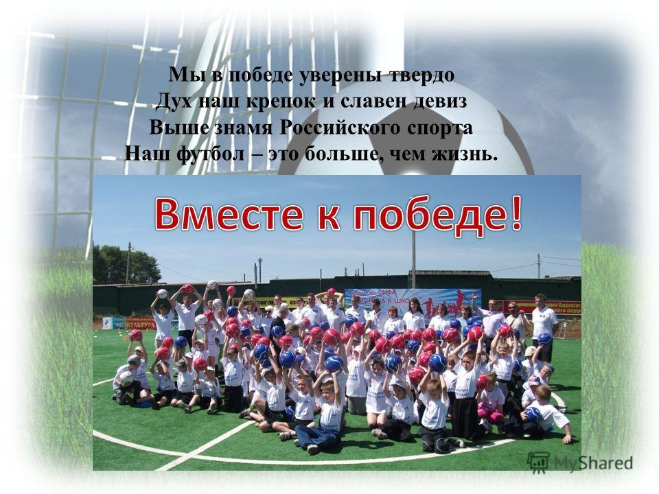 Мы в победе уверены твердо Дух наш крепок и славен девиз Выше знамя Российского спорта Наш футбол – это больше, чем жизнь.