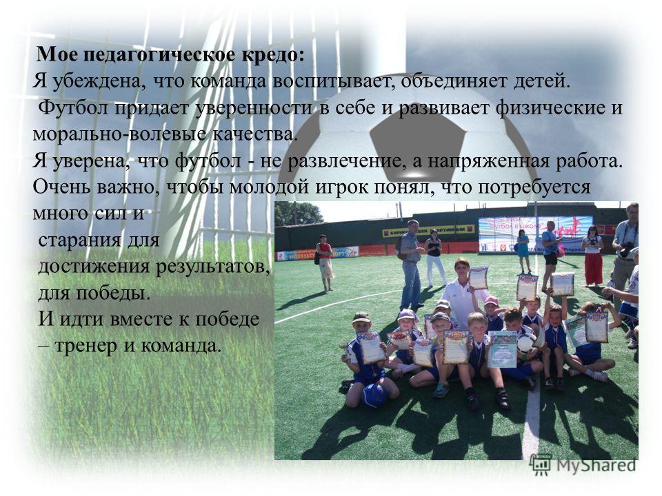 Мое педагогическое кредо: Я убеждена, что команда воспитывает, объединяет детей. Футбол придает уверенности в себе и развивает физические и морально-волевые качества. Я уверена, что футбол - не развлечение, а напряженная работа. Очень важно, чтобы мо