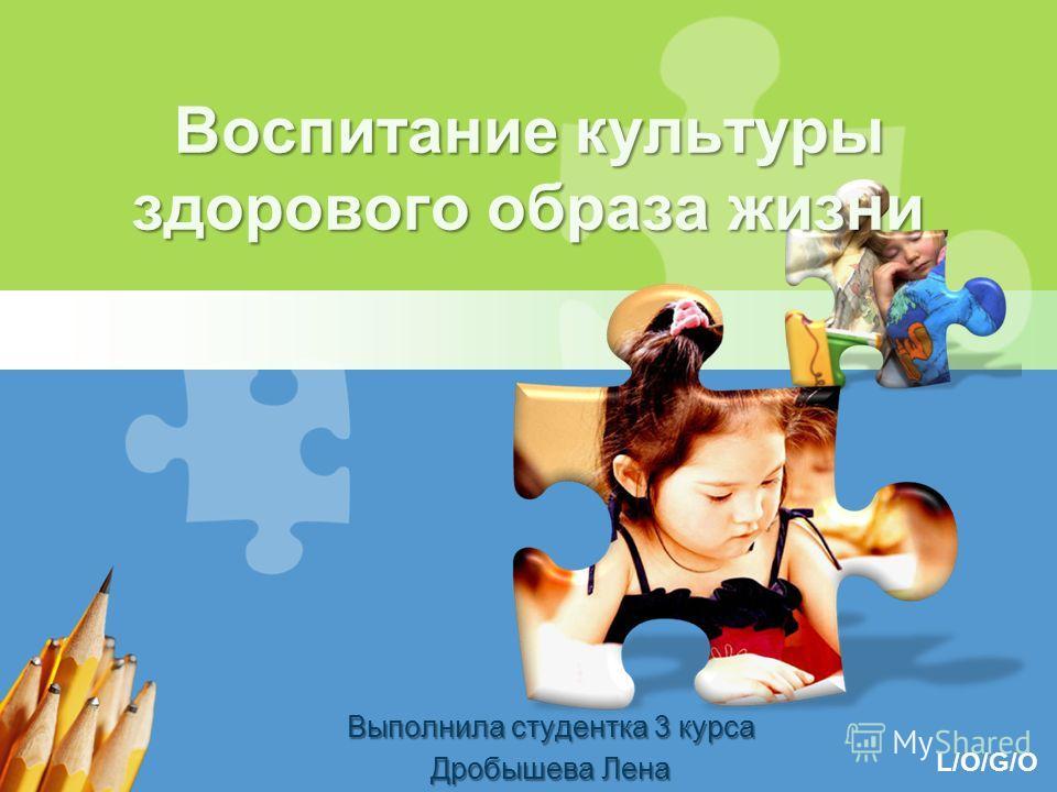 L/O/G/O Воспитание культуры здорового образа жизни Выполнила студентка 3 курса Дробышева Лена