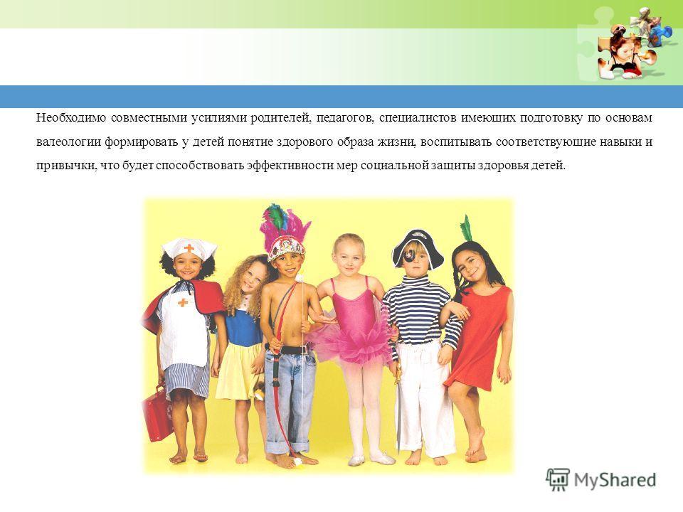 Необходимо совместными усилиями родителей, педагогов, специалистов имеющих подготовку по основам валеологии формировать у детей понятие здорового образа жизни, воспитывать соответствующие навыки и привычки, что будет способствовать эффективности мер