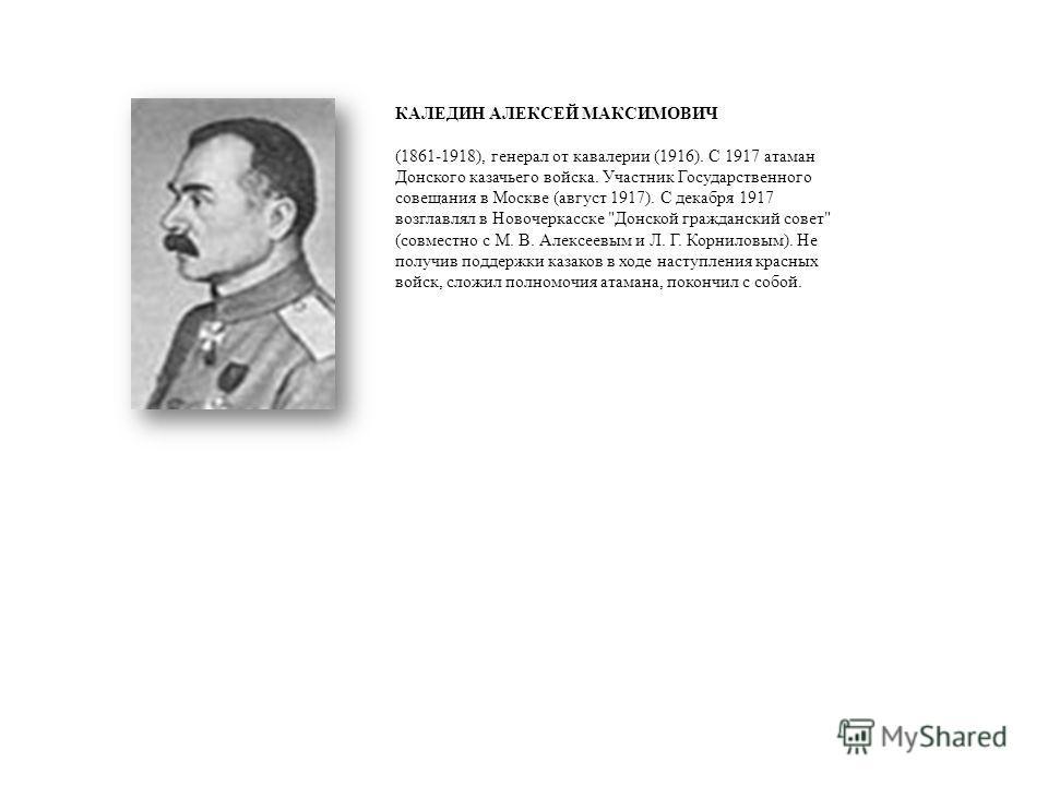 КАЛЕДИН АЛЕКСЕЙ МАКСИМОВИЧ (1861-1918), генерал от кавалерии (1916). С 1917 атаман Донского казачьего войска. Участник Государственного совещания в Москве (август 1917). С декабря 1917 возглавлял в Новочеркасске
